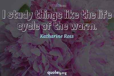 Photo Quote of I study things like the life cycle of the worm.