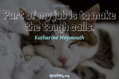 Photo Quote of Part of my job is to make the tough calls.