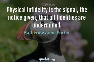 Photo Quote of Physical infidelity is the signal, the notice given, that all fidelities are undermined.