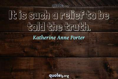 Photo Quote of It is such a relief to be told the truth.
