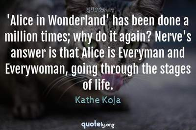 Photo Quote of 'Alice in Wonderland' has been done a million times; why do it again? Nerve's answer is that Alice is Everyman and Everywoman, going through the stages of life.