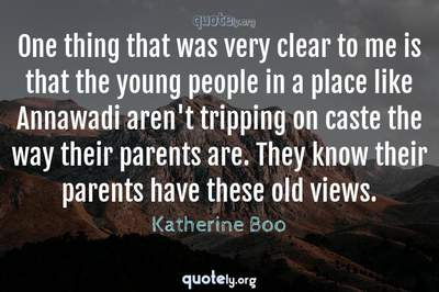 Photo Quote of One thing that was very clear to me is that the young people in a place like Annawadi aren't tripping on caste the way their parents are. They know their parents have these old views.