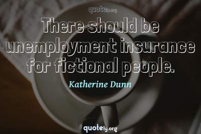 Photo Quote of There should be unemployment insurance for fictional people.