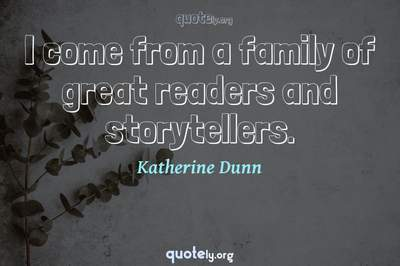 Photo Quote of I come from a family of great readers and storytellers.