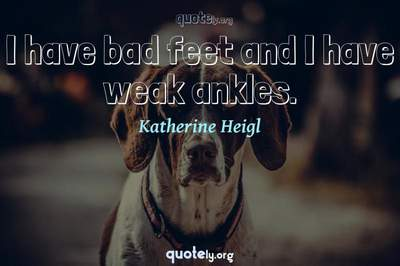 Photo Quote of I have bad feet and I have weak ankles.