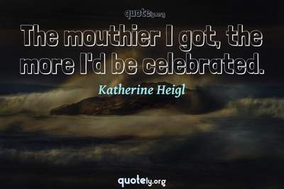 Photo Quote of The mouthier I got, the more I'd be celebrated.