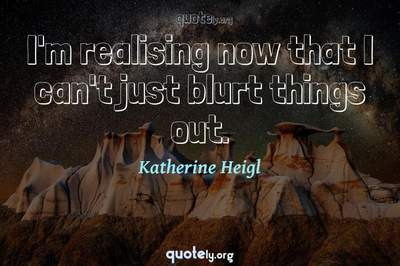 Photo Quote of I'm realising now that I can't just blurt things out.