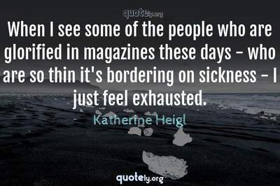 Photo Quote of When I see some of the people who are glorified in magazines these days - who are so thin it's bordering on sickness - I just feel exhausted.