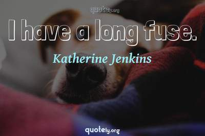 Photo Quote of I have a long fuse.