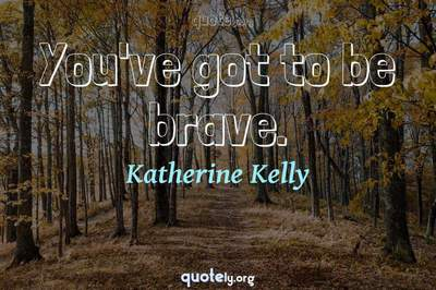 Photo Quote of You've got to be brave.