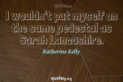 Photo Quote of I wouldn't put myself on the same pedestal as Sarah Lancashire.