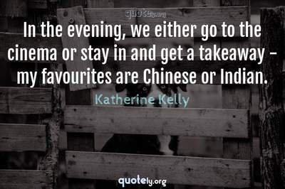 Photo Quote of In the evening, we either go to the cinema or stay in and get a takeaway - my favourites are Chinese or Indian.