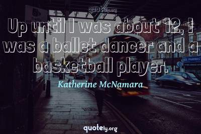 Photo Quote of Up until I was about 12, I was a ballet dancer and a basketball player.