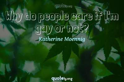 Photo Quote of Why do people care if I'm gay or not?