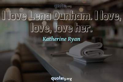 Photo Quote of I love Lena Dunham. I love, love, love her.