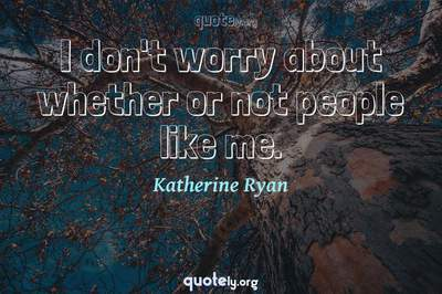 Photo Quote of I don't worry about whether or not people like me.