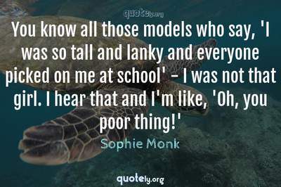 Photo Quote of You know all those models who say, 'I was so tall and lanky and everyone picked on me at school' - I was not that girl. I hear that and I'm like, 'Oh, you poor thing!'