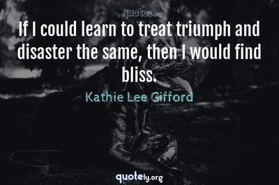 Photo Quote of If I could learn to treat triumph and disaster the same, then I would find bliss.