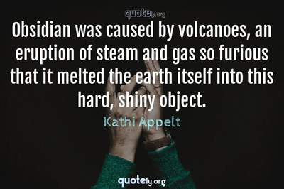 Photo Quote of Obsidian was caused by volcanoes, an eruption of steam and gas so furious that it melted the earth itself into this hard, shiny object.