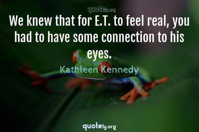 Photo Quote of We knew that for E.T. to feel real, you had to have some connection to his eyes.