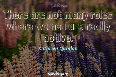 Photo Quote of There are not many roles where women are really active.