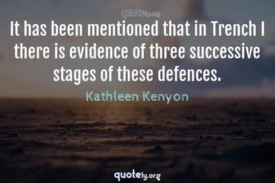 Photo Quote of It has been mentioned that in Trench I there is evidence of three successive stages of these defences.