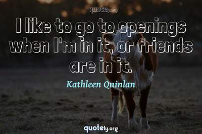 Photo Quote of I like to go to openings when I'm in it, or friends are in it.