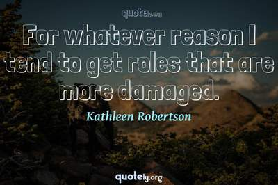 Photo Quote of For whatever reason I tend to get roles that are more damaged.