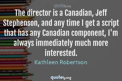 Photo Quote of The director is a Canadian, Jeff Stephenson, and any time I get a script that has any Canadian component, I'm always immediately much more interested.