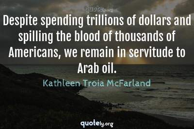 Photo Quote of Despite spending trillions of dollars and spilling the blood of thousands of Americans, we remain in servitude to Arab oil.