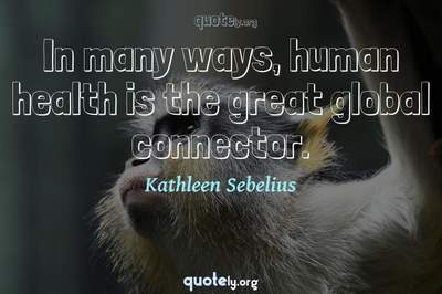 Photo Quote of In many ways, human health is the great global connector.
