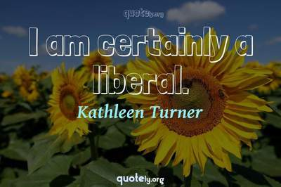 Photo Quote of I am certainly a liberal.