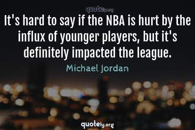 Photo Quote of It's hard to say if the NBA is hurt by the influx of younger players, but it's definitely impacted the league.