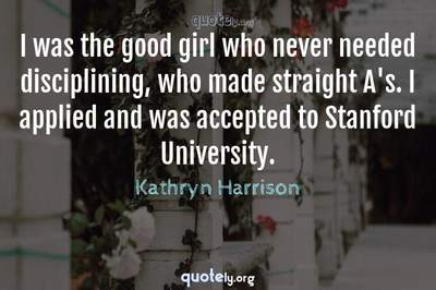 Photo Quote of I was the good girl who never needed disciplining, who made straight A's. I applied and was accepted to Stanford University.