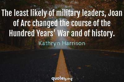 Photo Quote of The least likely of military leaders, Joan of Arc changed the course of the Hundred Years' War and of history.