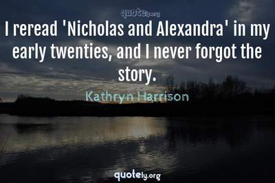 Photo Quote of I reread 'Nicholas and Alexandra' in my early twenties, and I never forgot the story.