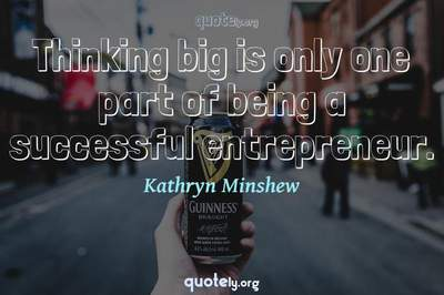 Photo Quote of Thinking big is only one part of being a successful entrepreneur.