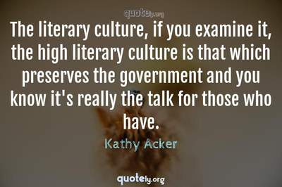 Photo Quote of The literary culture, if you examine it, the high literary culture is that which preserves the government and you know it's really the talk for those who have.