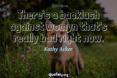Photo Quote of There's a backlash against womyn that's really bad right now.