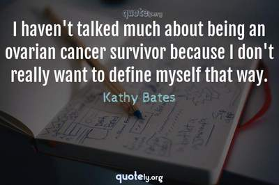 Photo Quote of I haven't talked much about being an ovarian cancer survivor because I don't really want to define myself that way.
