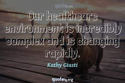 Photo Quote of Our healthcare environment is incredibly complex and is changing rapidly.