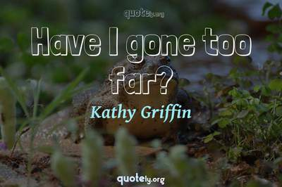 Photo Quote of Have I gone too far?