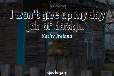 Photo Quote of I won't give up my day job of design.