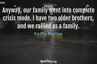 Photo Quote of Anyway, our family went into complete crisis mode. I have two older brothers, and we rallied as a family.