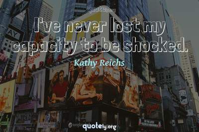 Photo Quote of I've never lost my capacity to be shocked.
