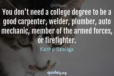 Photo Quote of You don't need a college degree to be a good carpenter, welder, plumber, auto mechanic, member of the armed forces, or firefighter.