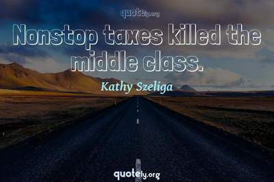 Photo Quote of Nonstop taxes killed the middle class.