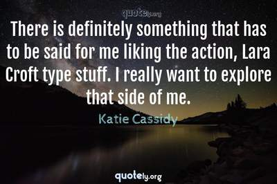 Photo Quote of There is definitely something that has to be said for me liking the action, Lara Croft type stuff. I really want to explore that side of me.