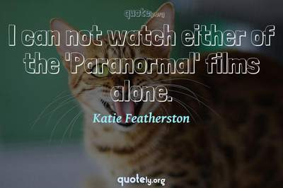 Photo Quote of I can not watch either of the 'Paranormal' films alone.