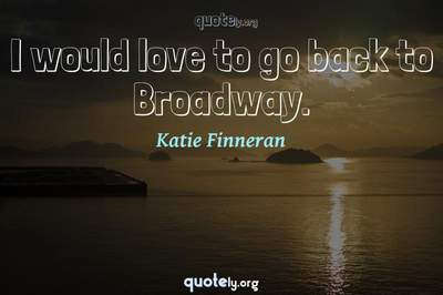Photo Quote of I would love to go back to Broadway.